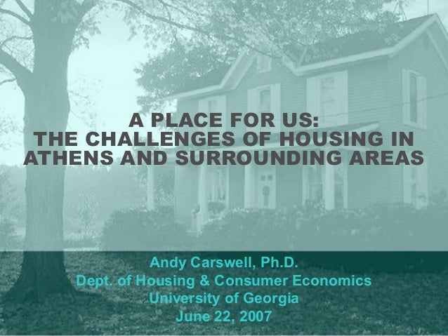 A PLACE FOR US: THE CHALLENGES OF HOUSING IN ATHENS AND SURROUNDING AREAS Andy Carswell, Ph.D. Dept. of Housing & Consumer...