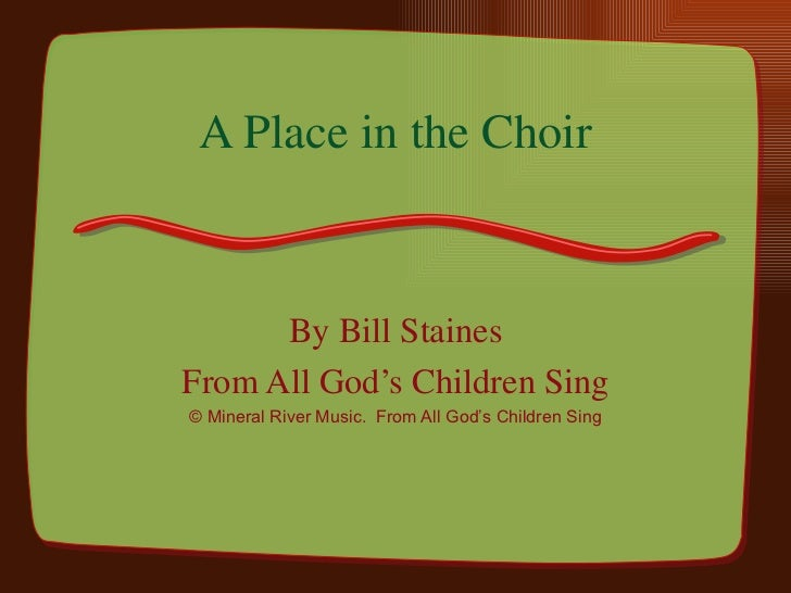 A Place in the Choir By Bill Staines From All God's Children Sing © Mineral River Music.  From All God's Children Sing