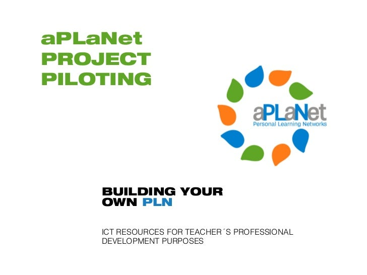 aPLaNetPROJECTPILOTING    BUILDING YOUR    OWN PLN    ICT RESOURCES FOR TEACHER´S PROFESSIONAL    DEVELOPMENT PURPOSES