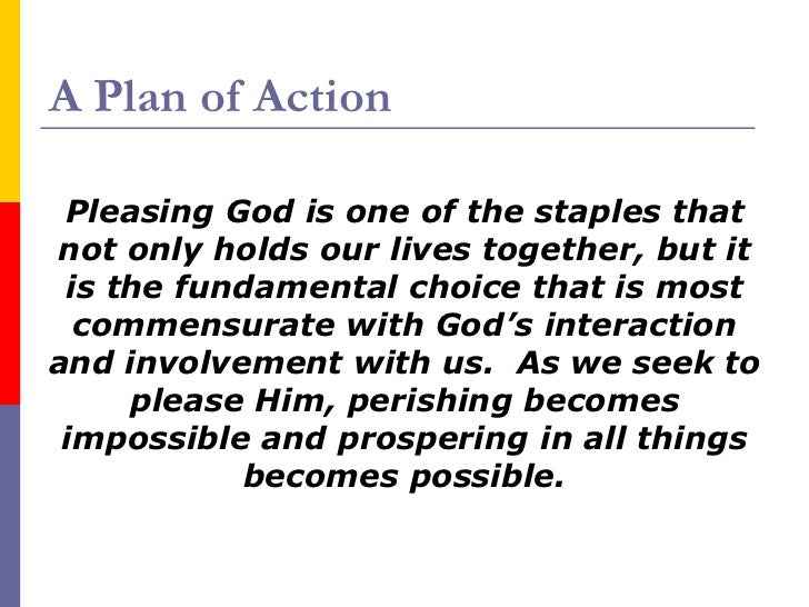 A Plan of Action <ul><li>Pleasing God is one of the staples that not only holds our lives together, but it is the fundamen...