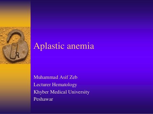 Aplastic anemia Muhammad Asif Zeb Lecturer Hematology Khyber Medical University Peshawar