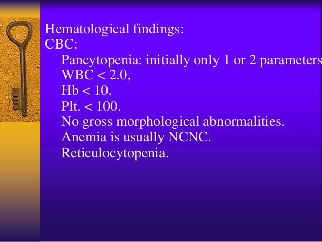 Hematological findings: (Cont…) Bone Marrow: – Hypocellular: <50% of normal cellularity Trephine biopsy is the most import...