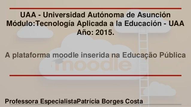 UAA - Universidad Autónoma de Asunción Módulo:Tecnología Aplicada a la Educación - UAA Año: 2015. A plataforma moodle inse...