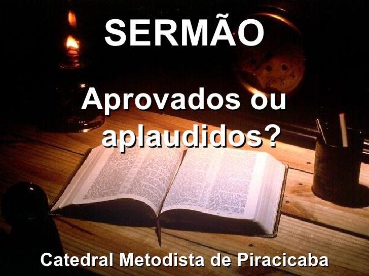 <ul><li>SERMÃO </li></ul>Catedral Metodista de Piracicaba Aprovados ou aplaudidos?