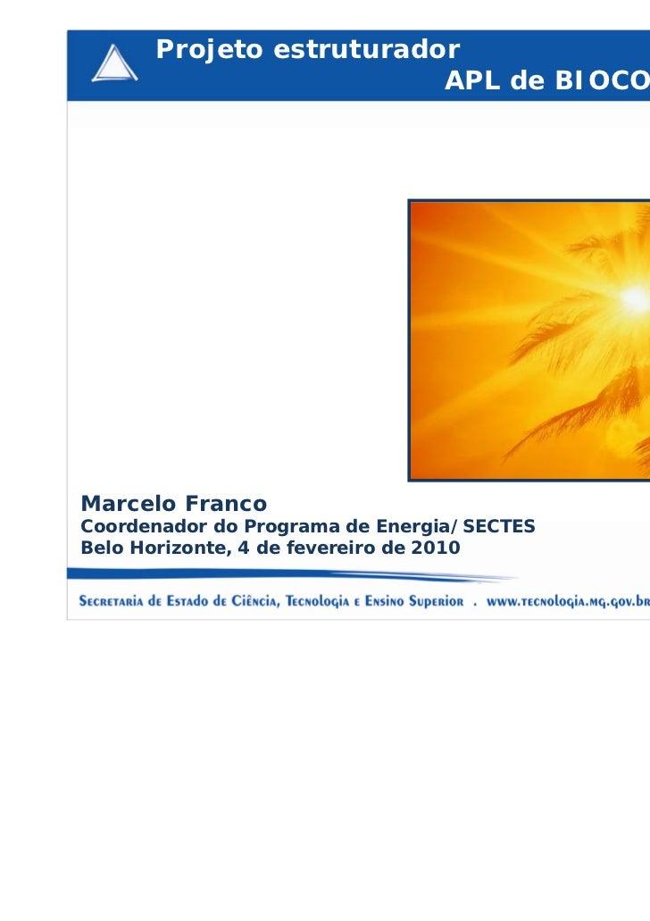 Projeto estruturador                         APL de BIOCOMBUSTÍVEISMarcelo FrancoCoordenador do Programa de Energia/SECTES...