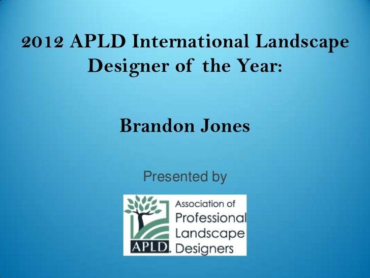 2012 APLD International Landscape      Designer of the Year:         Brandon Jones            Presented by