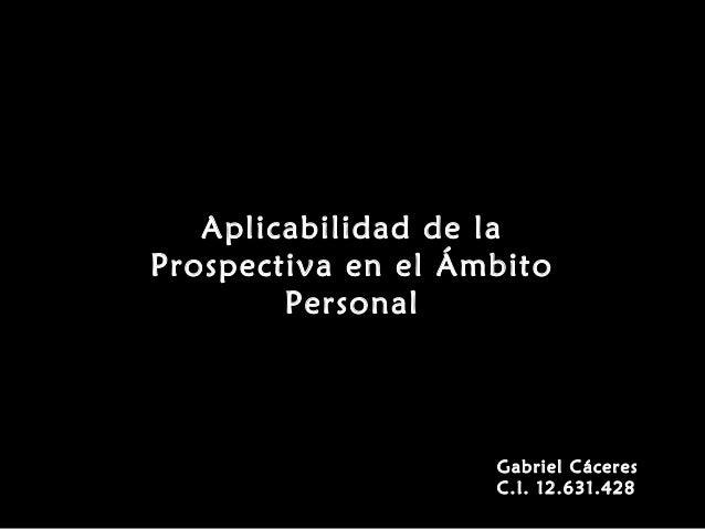 Aplicabilidad de la Prospectiva en el Ámbito Personal Gabriel Cáceres C.I. 12.631.428