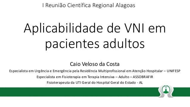 Aplicabilidade de VNI em pacientes adultos Caio Veloso da Costa Especialista em Urgência e Emergência pela Residência Mult...