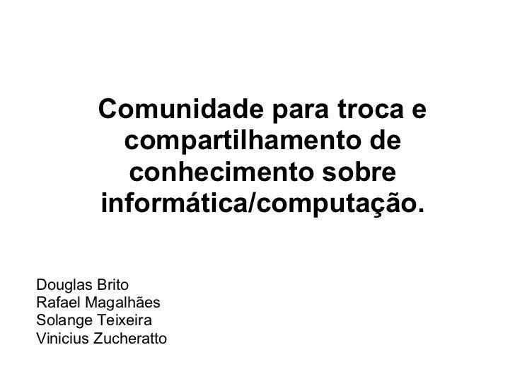 Comunidade para troca e          compartilhamento de          conhecimento sobre        informática/computação.Douglas Bri...