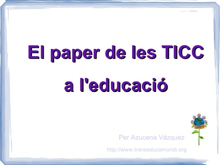 El paper de les TICC a l'educació Per Azucena Vázquez http://www.transeducamundi.org