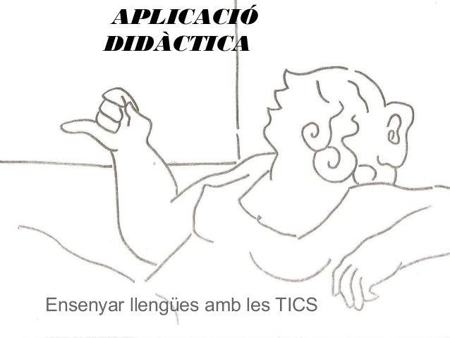 APLICACIÓ      DIDÀCTICAEnsenyar llengües amb les TICS