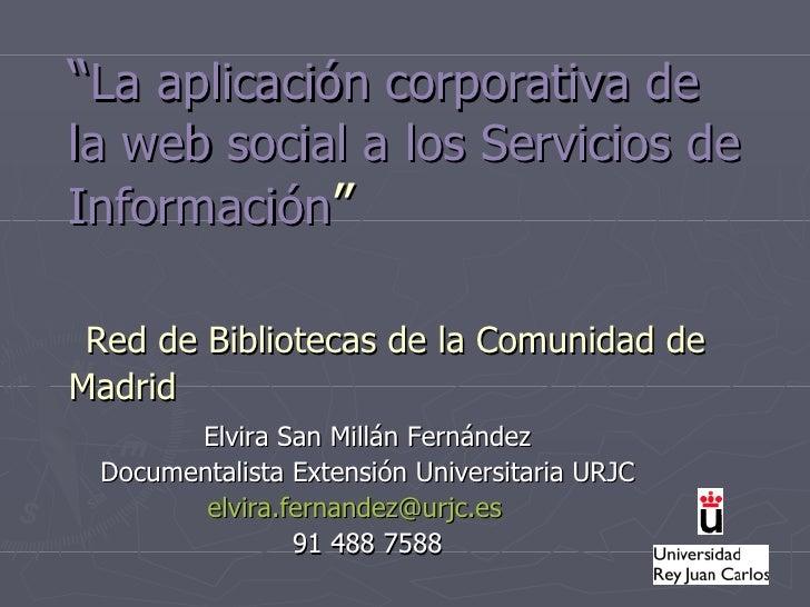 """"""" La aplicación corporativa de la web social a los Se rvicios de Información """"   Red de Bibliotecas de la Comunidad de Mad..."""
