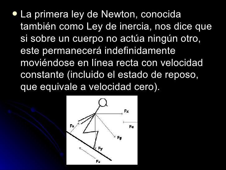 <ul><li>La primera ley de Newton, conocida también como Ley de inercia, nos dice que si sobre un cuerpo no actúa ningún ot...