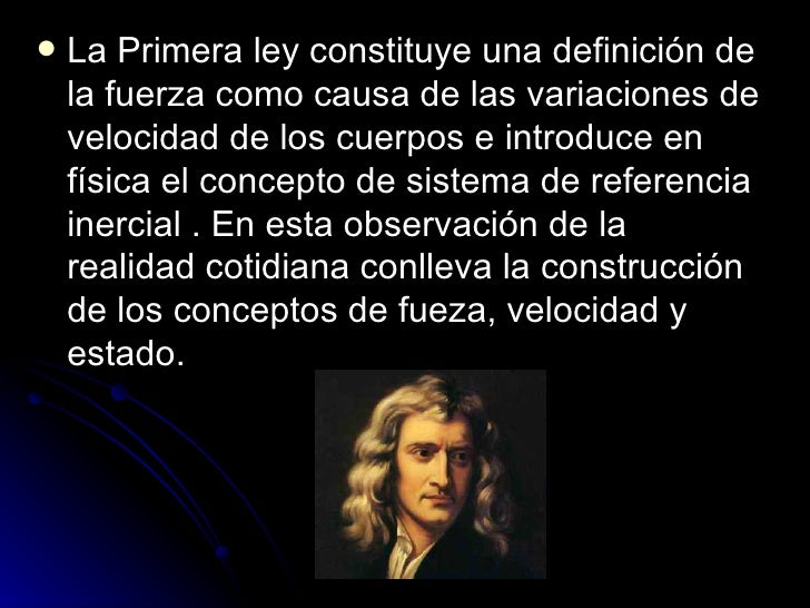 <ul><li>La Primera ley constituye una definición de la fuerza como causa de las variaciones de velocidad de los cuerpos e ...