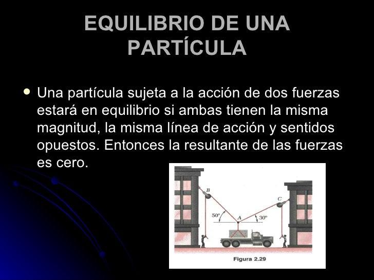 EQUILIBRIO DE UNA PARTÍCULA <ul><li>Una partícula sujeta a la acción de dos fuerzas estará en equilibrio si ambas tienen l...
