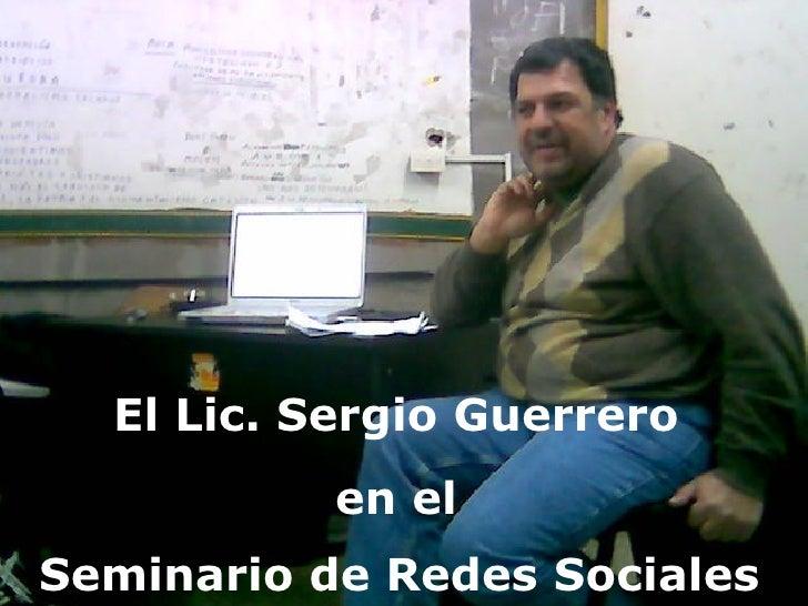 Sergio Guerrero El Lic. Sergio Guerrero  en el  Seminario de Redes Sociales