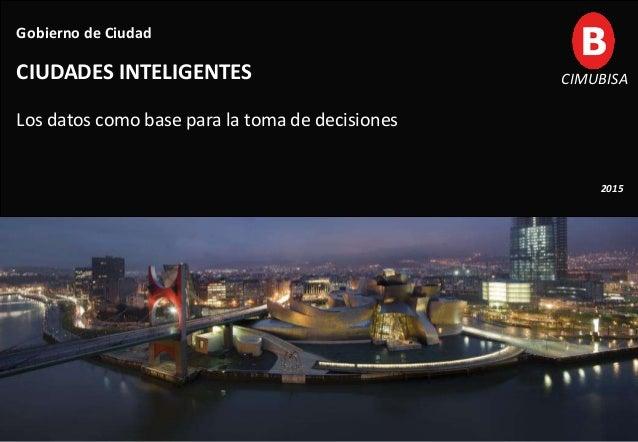 1 Gobierno de Ciudad CIUDADES INTELIGENTES Los datos como base para la toma de decisiones 2015 CIMUBISA