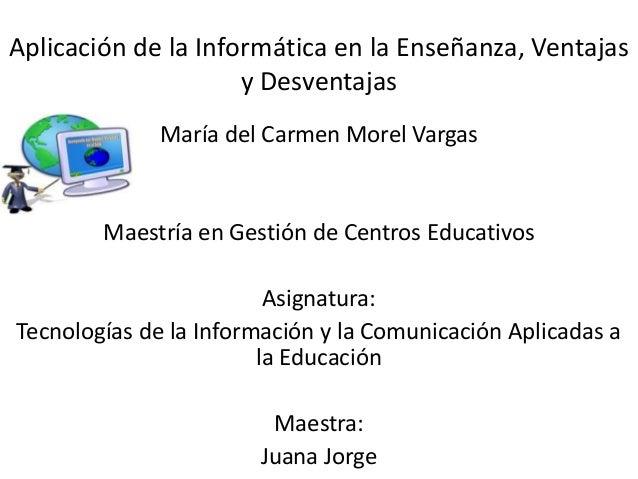 Aplicación de la Informática en la Enseñanza, Ventajas y Desventajas María del Carmen Morel Vargas Maestría en Gestión de ...