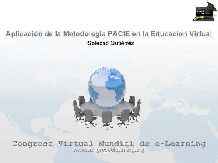 Aplicación de la Metodología PACIE en la Educación Virtual                        Soledad Gutiérrez Congreso Virtual Mundi...