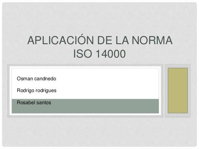APLICACIÓN DE LA NORMA ISO 14000 Osman candnedo Rodrigo rodrigues Rosabel santos