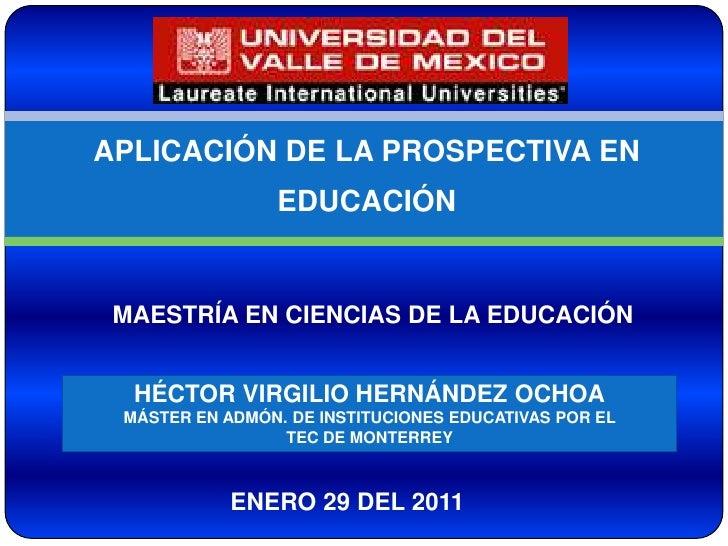 APLICACIÓN DE LA PROSPECTIVA EN EDUCACIÓN<br />MAESTRÍA EN CIENCIAS DE LA EDUCACIÓN<br />HÉCTOR VIRGILIO HERNÁNDEZ OCHOA<b...