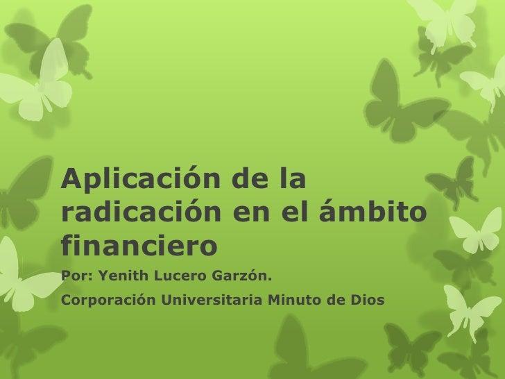Aplicación de laradicación en el ámbitofinancieroPor: Yenith Lucero Garzón.Corporación Universitaria Minuto de Dios
