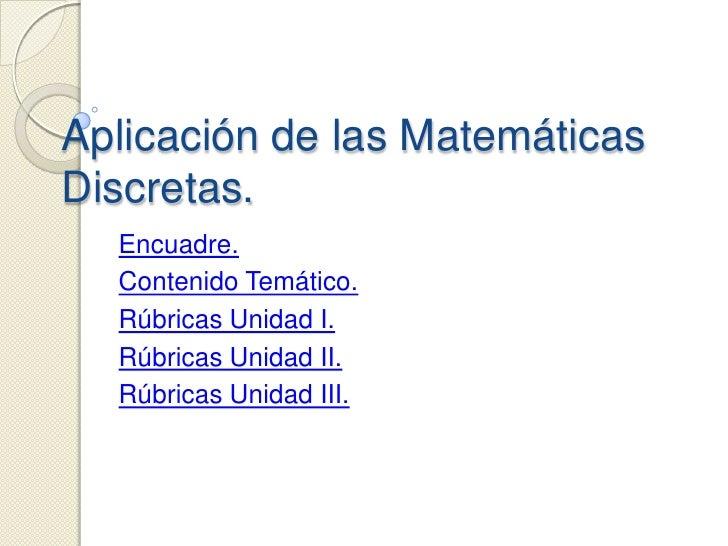 Aplicación de las Matemáticas Discretas.   Encuadre.   Contenido Temático.   Rúbricas Unidad I.   Rúbricas Unidad II.   Rú...