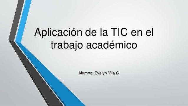 Aplicación de la TIC en el trabajo académico Alumna: Evelyn Vila C.