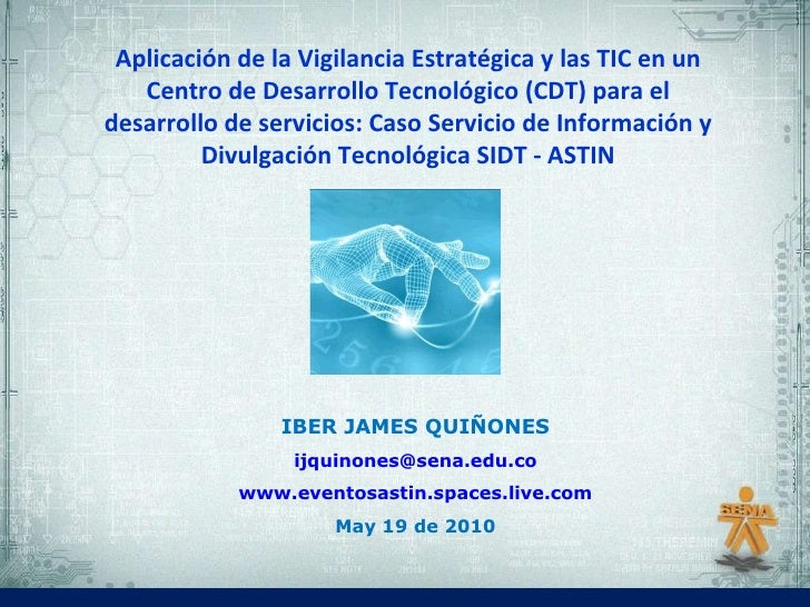 IBER JAMES QUIÑONES [email_address] www.eventosastin.spaces.live.com May 19 de 2010 Aplicación de la Vigilancia Estratégic...