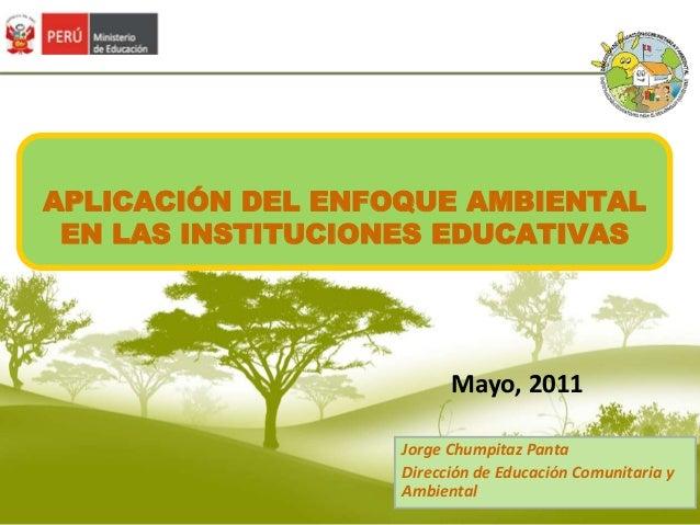 APLICACIÓN DEL ENFOQUE AMBIENTAL  EN LAS INSTITUCIONES EDUCATIVAS  Mayo, 2011  Jorge Chumpitaz Panta  Dirección de Educaci...