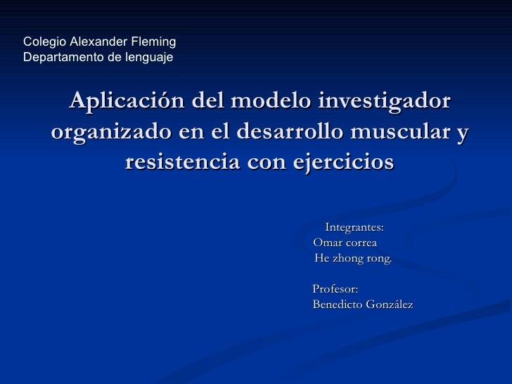 Aplicación del modelo investigador organizado en el desarrollo muscular y resistencia con ejercicios Integrantes: Omar cor...