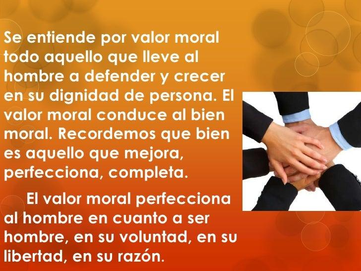 Se entiende por valor moral todo aquello que lleve al hombre a defender y crecer en su dignidad de persona. El valor moral...
