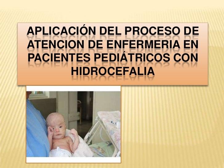 APLICACIÓN DEL PROCESO DEATENCION DE ENFERMERIA ENPACIENTES PEDIÁTRICOS CON      HIDROCEFALIA