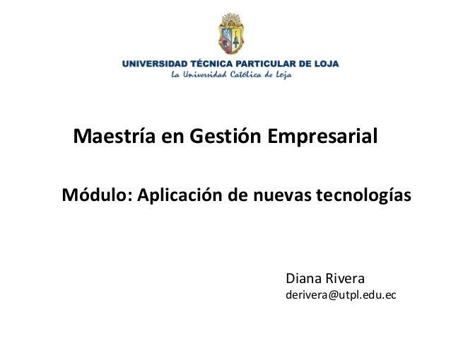 Maestría en Gestión EmpresarialMódulo: Aplicación de nuevas tecnologías                         Diana Rivera              ...