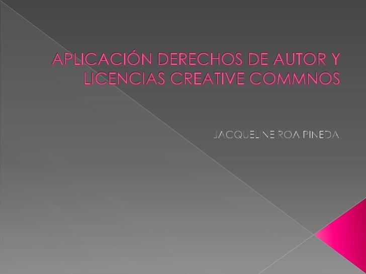 APLICACIÓN DERECHOS DE AUTOR Y LICENCIAS CREATIVE COMMNOS<br />JACQUELINE ROA PINEDA<br />