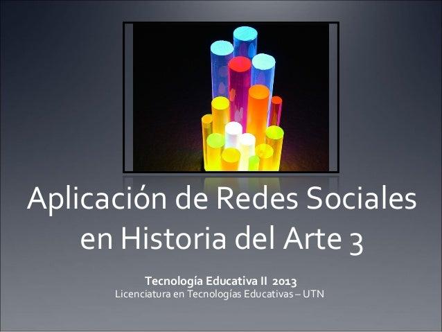 Aplicación de Redes Sociales en Historia del Arte 3 Tecnología Educativa II 2013  Licenciatura en Tecnologías Educativas –...