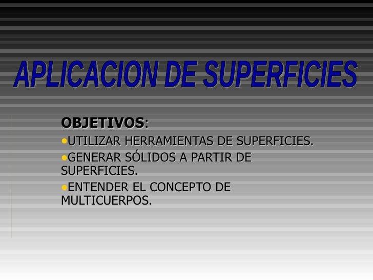 <ul><li>OBJETIVOS : </li></ul><ul><li>UTILIZAR HERRAMIENTAS DE SUPERFICIES. </li></ul><ul><li>GENERAR SÓLIDOS A PARTIR DE ...