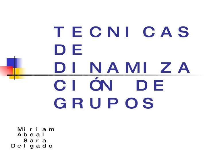 TECNICAS DE DINAMIZACIÓN DE GRUPOS Miriam Abeal  Sara Delgado