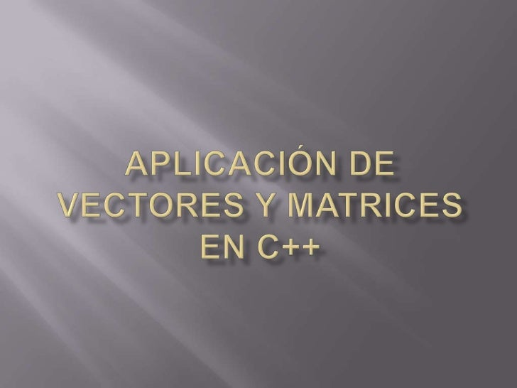 APLICACIÓN DE VECTORES Y MATRICES EN C++<br />