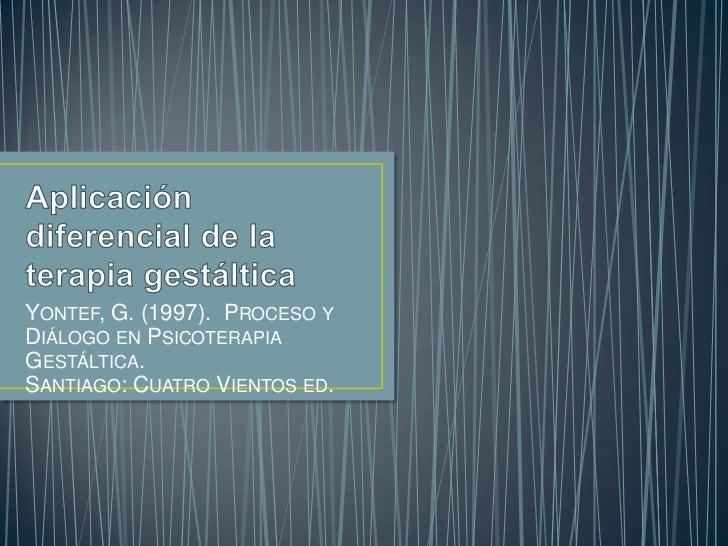 Aplicación diferencial de la terapia gestáltica<br />Yontef, G. (1997).  Proceso y Diálogo en Psicoterapia Gestáltica. San...