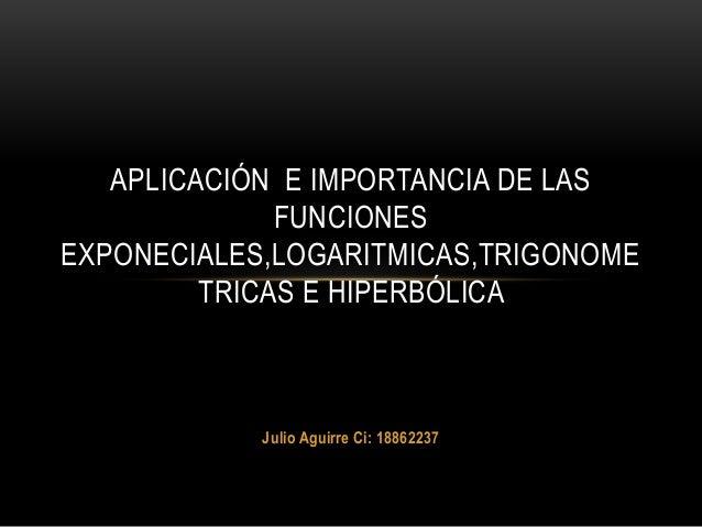 Julio Aguirre Ci: 18862237 APLICACIÓN E IMPORTANCIA DE LAS FUNCIONES EXPONECIALES,LOGARITMICAS,TRIGONOME TRICAS E HIPERBÓL...
