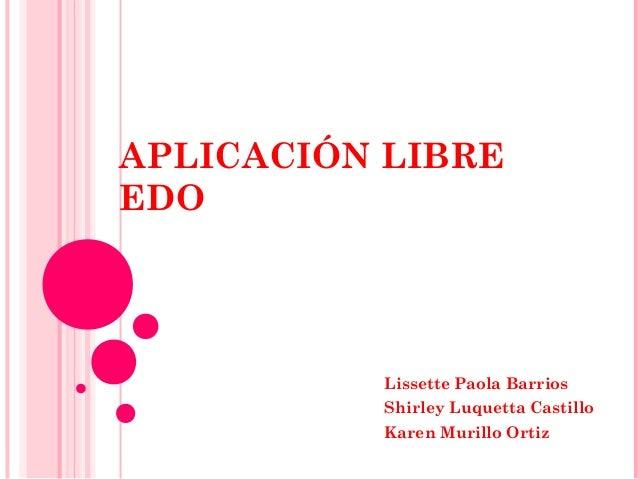 APLICACIÓN LIBRE EDO  Lissette Paola Barrios Shirley Luquetta Castillo Karen Murillo Ortiz