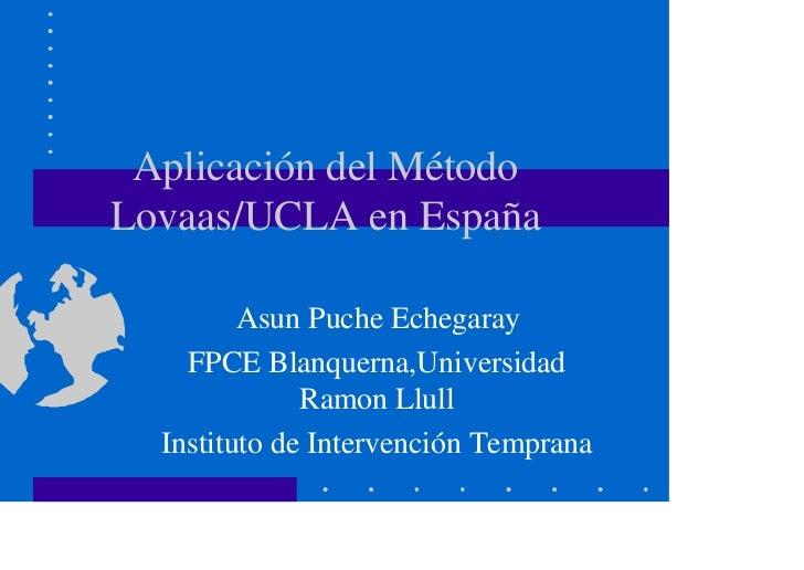 Aplicación del MétodoLovaas/UCLA en España         Asun Puche Echegaray    FPCE Blanquerna,Universidad              Ramon ...