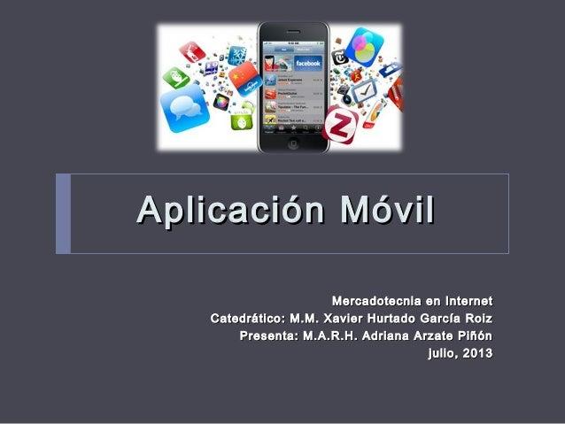 Aplicación MóvilAplicación Móvil Mercadotecnia en InternetMercadotecnia en Internet Catedrático: M.M. Xavier Hurtado Garcí...