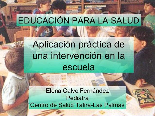 Elena Calvo Fernández Pediatra Centro de Salud Tafira-Las Palmas EDUCACIÓN PARA LA SALUD Aplicación práctica de una interv...