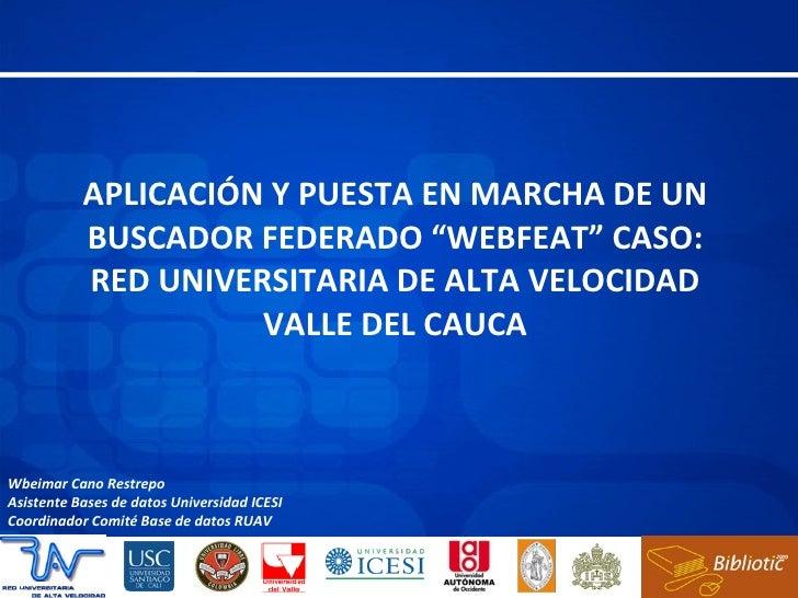 """APLICACIÓN Y PUESTA EN MARCHA DE UN BUSCADOR FEDERADO """"WEBFEAT"""" CASO: RED UNIVERSITARIA DE ALTA VELOCIDAD VALLE DEL CAUCA ..."""