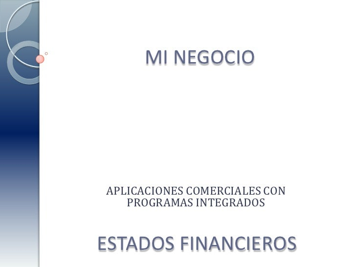 MI NEGOCIO<br />APLICACIONES COMERCIALES CON PROGRAMAS INTEGRADOS<br />ESTADOS FINANCIEROS<br />