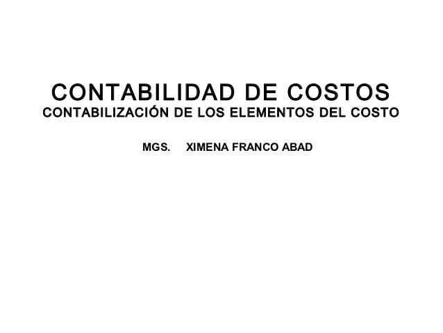 CONTABILIDAD DE COSTOSCONTABILIZACIÓN DE LOS ELEMENTOS DEL COSTO           MGS.   XIMENA FRANCO ABAD                      ...