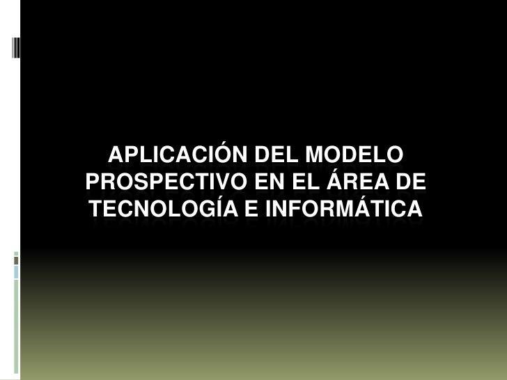 APLICACIÓN DEL MODELO PROSPECTIVO EN EL ÁREA DE TECNOLOGÍA E INFORMÁTICA