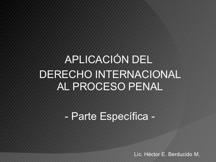 APLICACIÓN DEL  DERECHO INTERNACIONAL AL PROCESO PENAL - Parte Específica - Lic. Héctor E. Berducido M.